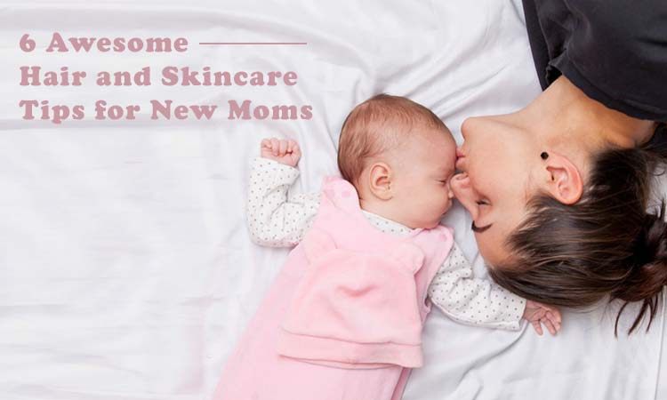 6 Awesome Hair and Skincare Tips for New Moms