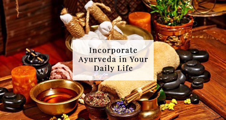 Incorporate Ayurveda in Your Daily Life