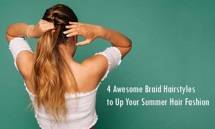 4 Awesome Braid Hairstyles to Up Your Summer Hair Fashion